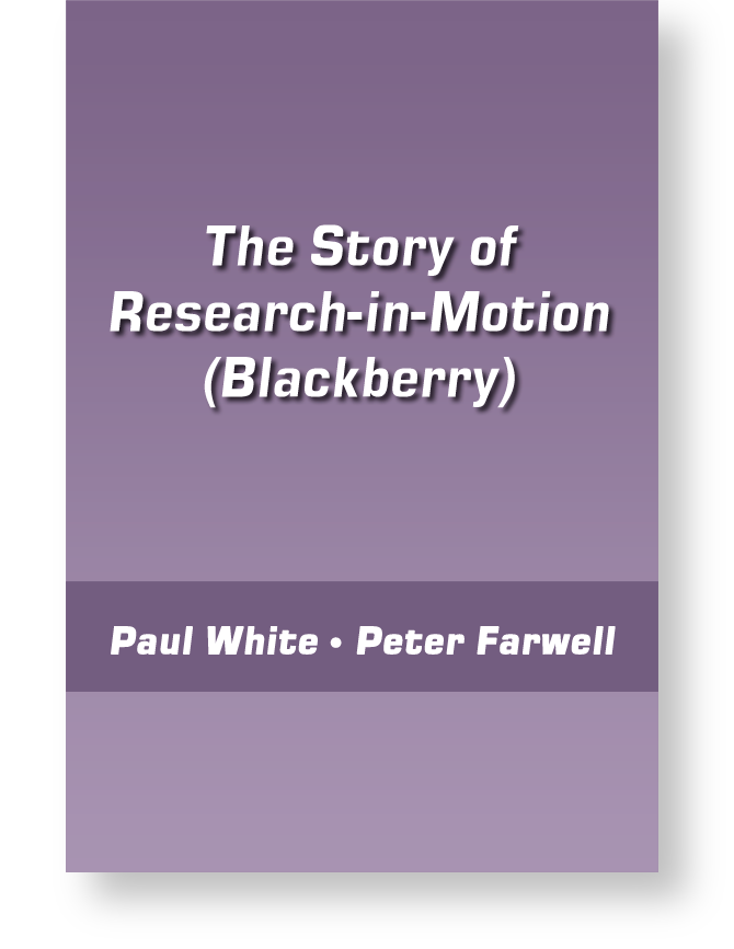 The Story of Research-in-Motion (Blackberry) by Peter Farwell and Paul White
